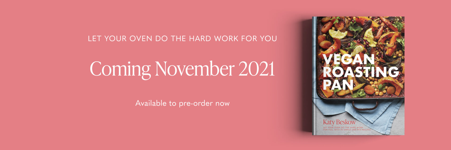 Pink banner image 'Let your oven do the hard work for you - Coming November 2021 Available to pre-order now.' Image shows book cover of Vegan Roasting Pan book by Katy Beskow